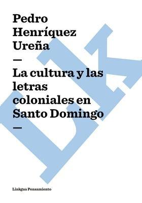 La Cultura y Las Letras Coloniales En Santo Domingo (Spanish, Electronic book text): Pedro Henriquez Urena