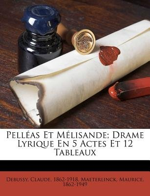 Pelleas Et Melisande; Drame Lyrique En 5 Actes Et 12 Tableaux (English, French, Paperback): Claude Debussy, Maurice...