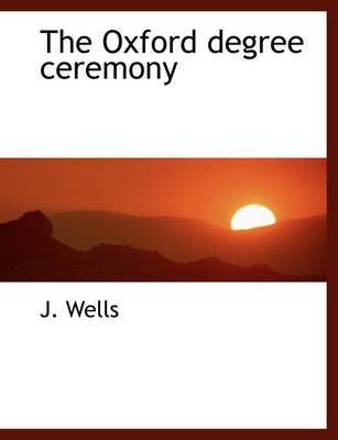 The Oxford Degree Ceremony (Paperback): J. Wells