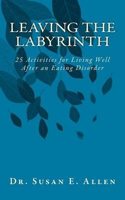 Leaving the Labyrinth - 25 Activities for Living Well After an Eating Disorder (Paperback): Dr Susan E Allen