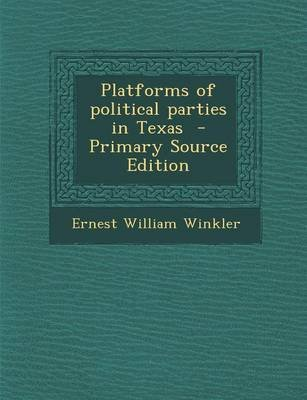 Platforms of Political Parties in Texas (Paperback): Ernest William Winkler