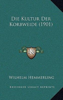 Die Kultur Der Korbweide (1901) (German, Paperback): Wilhelm Hemmerling