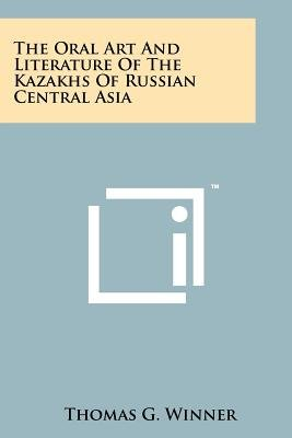 The Oral Art And Literature Of The Kazakhs Of Russian Central Asia (Paperback): Thomas G Winner