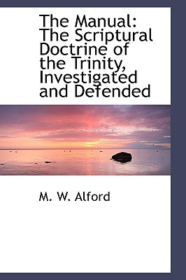 The Manual - The Scriptural Doctrine of the Trinity, Investigated and Defended (Hardcover): M.W. Alford