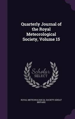 Quarterly Journal of the Royal Meteorological Society, Volume 15 (Hardcover): Royal Meteorological Society (Great Brit