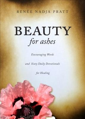 Beauty for Ashes - Encouraging Words and Sixty Daily Devotionals for Healing (Paperback): Renee Nadja Pratt
