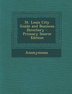 St. Louis City Guide and Business Directory (Paperback, Primary Source): Anonymous