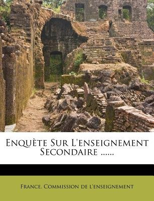 Enquete Sur L'Enseignement Secondaire ...... (French, Paperback): France Commission De L'Enseignement