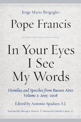 In Your Eyes I See My Words - Homilies and Speeches from Buenos Aires, Volume 2: 2005-2008 (Hardcover): Pope Francis
