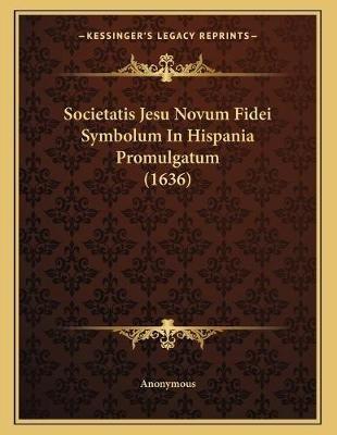 Societatis Jesu Novum Fidei Symbolum in Hispania Promulgatum (1636) (Latin, Paperback): Anonymous