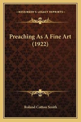 Preaching As A Fine Art (1922) (Paperback): Roland Cotton Smith