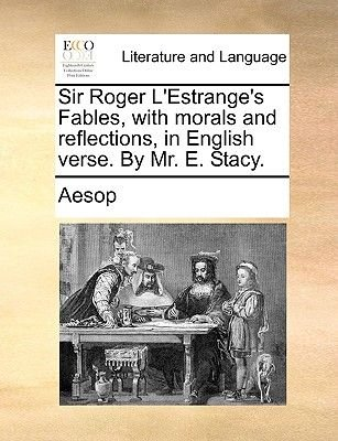 Sir Roger L'Estrange's Fables, with Morals and Reflections, in English Verse. by Mr. E. Stacy. (Paperback): Aesop