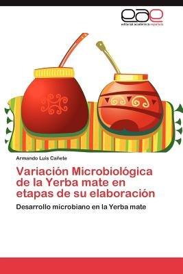 Variacion Microbiologica de La Yerba Mate En Etapas de Su Elaboracion (Spanish, Paperback): Armando Luis Ca Ete, Armando Luis...