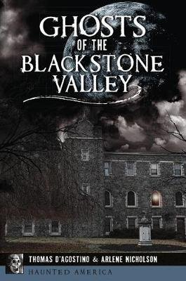 Ghosts of the Blackstone Valley (Paperback): Thomas D'Agostino, Arlene Nicholson