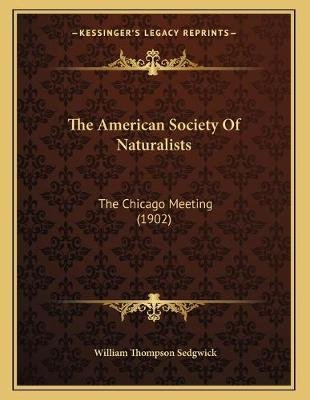 The American Society of Naturalists - The Chicago Meeting (1902) (Paperback): William Thompson Sedgwick
