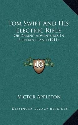 Tom Swift and His Electric Rifle - Or Daring Adventures in Elephant Land (1911) (Hardcover): Victor Appleton