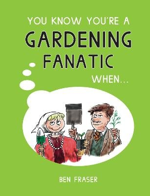 You Know You're a Gardening Fanatic When... (Hardcover): Ben Fraser