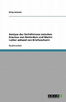 Analyse Des Verhaltnisses Zwischen Erasmus Von Rotterdam Und Martin Luther Anhand Von Briefwechseln (German, Paperback): Philip...
