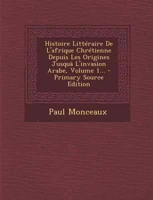 Histoire Litteraire de L'Afrique Chretienne Depuis Les Origines Jusqua L'Invasion Arabe, Volume 1... (French,...