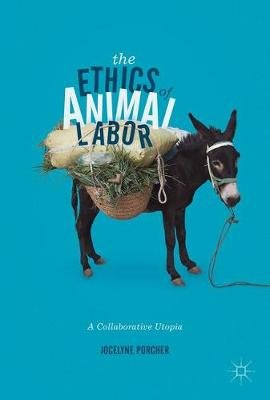 The Ethics of Animal Labor 2017 - A Collaborative Utopia (English, French, Hardcover, 2017 Ed.): Jocelyne Porcher
