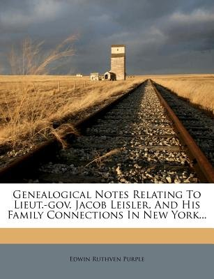 Genealogical Notes Relating to Lieut.-Gov. Jacob Leisler, and His Family Connections in New York... (Paperback): Edwin Ruthven...