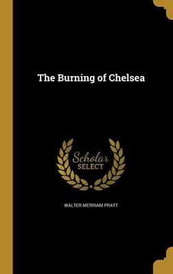 The Burning of Chelsea (Hardcover): Walter Merriam Pratt