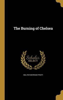 The Burning of Chelsea (Hardcover): Walter Merriam Pratt