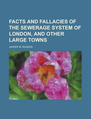 Facts and Fallacies of the Sewerage System of London, and Other Large Towns (Paperback): Jasper W. Rogers