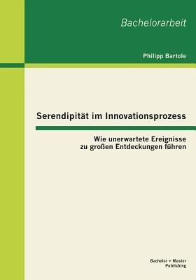 Serendipitat Im Innovationsprozess - Wie Unerwartete Ereignisse Zu Grossen Entdeckungen Fuhren (German, Paperback): Philipp...