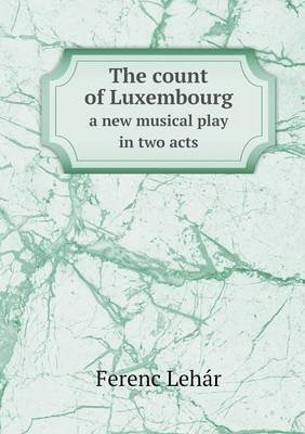 The Count of Luxembourg a New Musical Play in Two Acts (Paperback): Ferenc Lehar