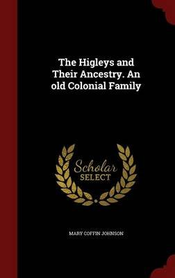 The Higleys and Their Ancestry. an Old Colonial Family (Hardcover): Mary Coffin Johnson