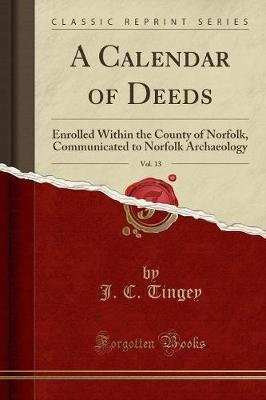 A Calendar of Deeds, Vol. 13 - Enrolled Within the County of Norfolk, Communicated to Norfolk Archaeology (Classic Reprint)...