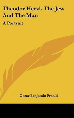 Theodor Herzl, the Jew and the Man - A Portrait (Hardcover): Oscar Benjamin Frankl