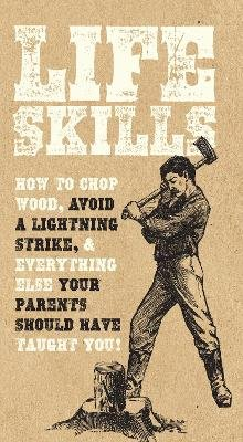 Life Skills - How to Chop Wood, Avoid a Lightning Strike, and Everything Else Your Parents Should Have Taught You! (Paperback):...