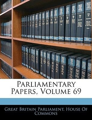 Parliamentary Papers, Volume 69 (Paperback): Great Britain Parliament. House Of Commo