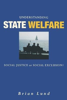 Understanding State Welfare - Social Justice or Social Exclusion? (Paperback): Brian Lund