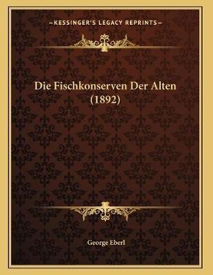 Die Fischkonserven Der Alten (1892) (German, Paperback): George Eberl