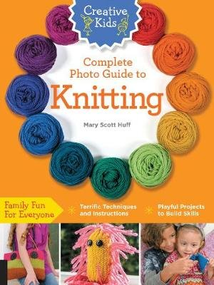 Creative Kids Complete Photo Guide to Knitting (Paperback): Mary Scott Huff