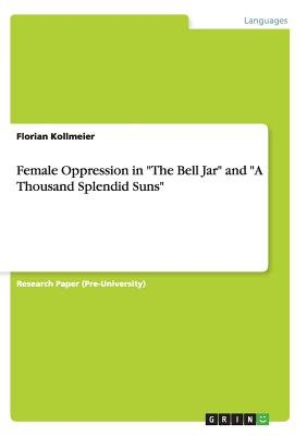"Female Oppression in ""The Bell Jar"" and ""A Thousand Splendid Suns"" (Paperback): Florian Kollmeier"