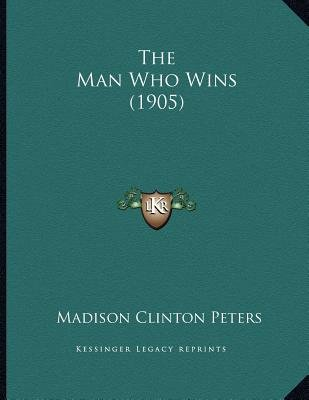 The Man Who Wins (1905) (Paperback): Madison Clinton Peters