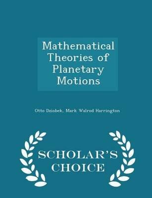 Mathematical Theories of Planetary Motions - Scholar's Choice Edition (Paperback): Otto Dziobek, Mark Walrod Harrington