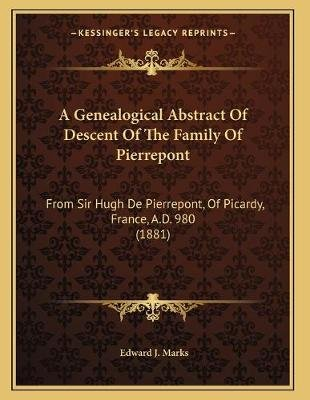 A Genealogical Abstract of Descent of the Family of Pierrepont - From Sir Hugh de Pierrepont, of Picardy, France, A.D. 980...