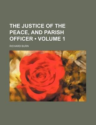 The Justice of the Peace, and Parish Officer (Volume 1) (Paperback): Richard Burn