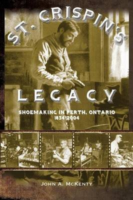 St. Crispin's Legacy - Shoemaking in Perth, Ontario 1834-2004 (Paperback): John A. McKenty