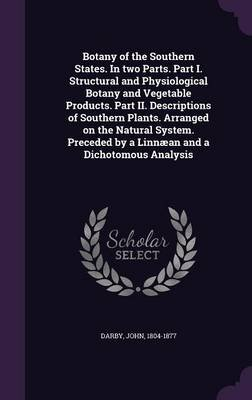 Botany of the Southern States. in Two Parts. Part I. Structural and Physiological Botany and Vegetable Products. Part II....