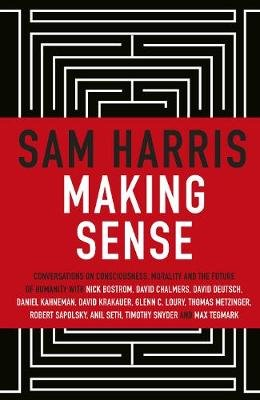 Making Sense - Conversations on Consciousness, Morality and the Future of Humanity (Hardcover): Sam Harris