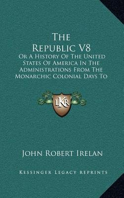 The Republic V8 - Or a History of the United States of America in the Administrations from the Monarchic Colonial Days to the...