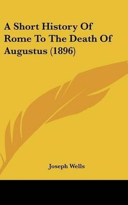 A Short History of Rome to the Death of Augustus (1896) (Hardcover): Joseph Wells