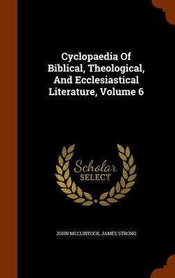 Cyclopaedia of Biblical, Theological, and Ecclesiastical Literature, Volume 6 (Hardcover): John McClintock, James Strong
