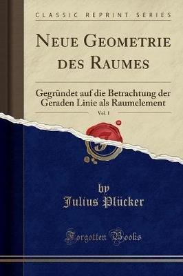 Neue Geometrie Des Raumes, Vol. 1 - Gegrundet Auf Die Betrachtung Der Geraden Linie ALS Raumelement (Classic Reprint) (German,...